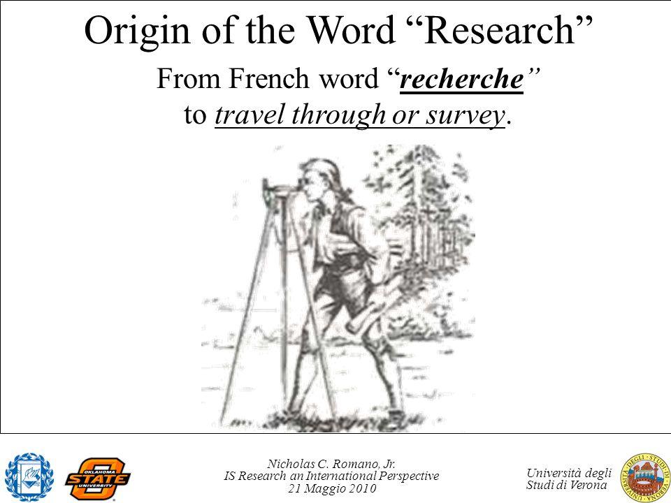 Nicholas C. Romano, Jr. IS Research an International Perspective 21 Maggio 2010 Università degli Studi di Verona Origin of the Word Research From Fren