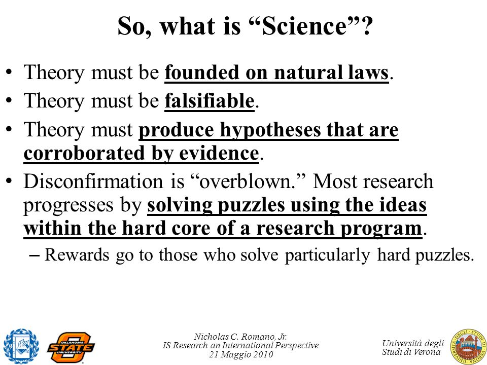 Nicholas C. Romano, Jr. IS Research an International Perspective 21 Maggio 2010 Università degli Studi di Verona So, what is Science? Theory must be f