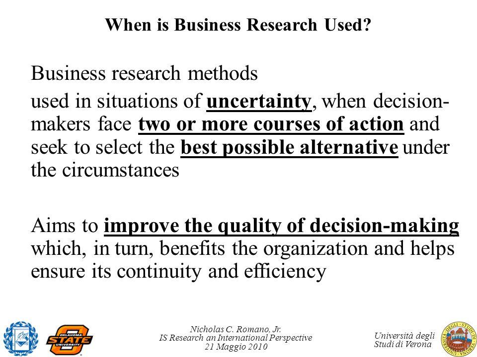 Nicholas C. Romano, Jr. IS Research an International Perspective 21 Maggio 2010 Università degli Studi di Verona When is Business Research Used? Busin