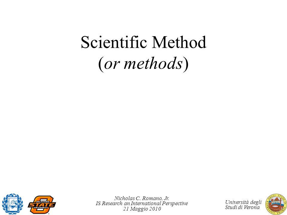 Nicholas C. Romano, Jr. IS Research an International Perspective 21 Maggio 2010 Università degli Studi di Verona Scientific Method (or methods)