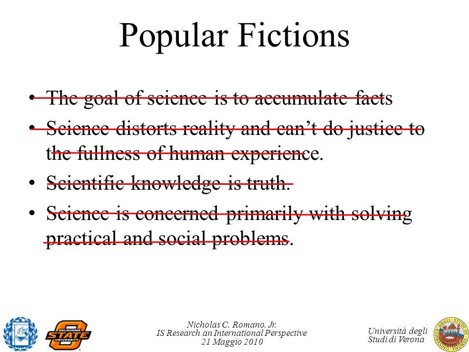 Nicholas C. Romano, Jr. IS Research an International Perspective 21 Maggio 2010 Università degli Studi di Verona Popular Fictions The goal of science