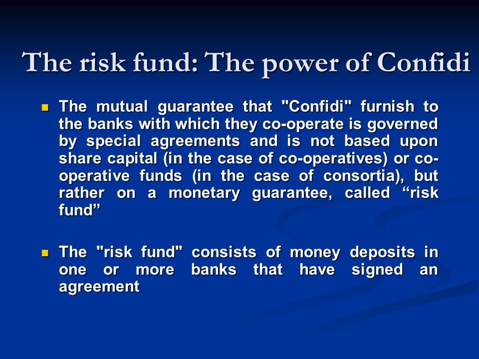 The risk fund: The power of Confidi The mutual guarantee that Confidi furnish to the banks with which they co-operate is governed by special agreements and is not based upon share capital (in the case of co-operatives) or co- operative funds (in the case of consortia), but rather on a monetary guarantee, called risk fund The mutual guarantee that Confidi furnish to the banks with which they co-operate is governed by special agreements and is not based upon share capital (in the case of co-operatives) or co- operative funds (in the case of consortia), but rather on a monetary guarantee, called risk fund The risk fund consists of money deposits in one or more banks that have signed an agreement The risk fund consists of money deposits in one or more banks that have signed an agreement