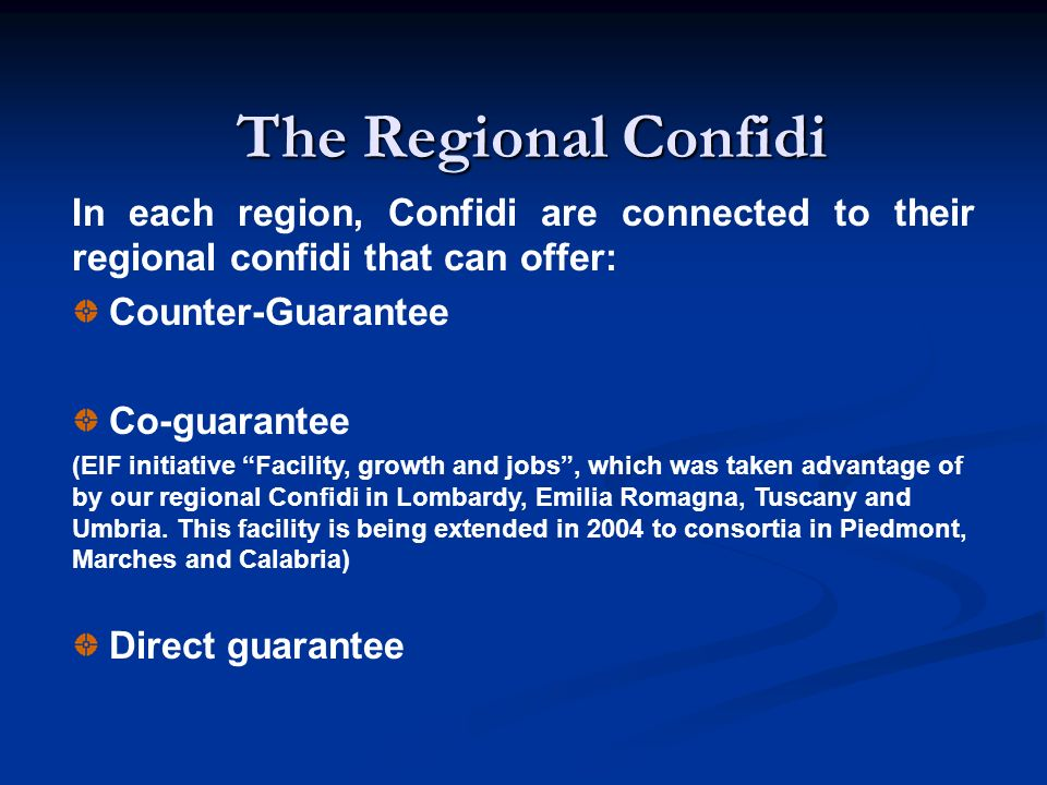 The Regional Confidi In each region, Confidi are connected to their regional confidi that can offer: Counter-Guarantee Co-guarantee (EIF initiative Facility, growth and jobs, which was taken advantage of by our regional Confidi in Lombardy, Emilia Romagna, Tuscany and Umbria.