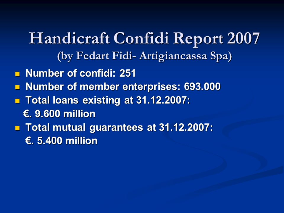 Handicraft Confidi Report 2007 (by Fedart Fidi- Artigiancassa Spa) Number of confidi: 251 Number of confidi: 251 Number of member enterprises: 693.000 Number of member enterprises: 693.000 Total loans existing at 31.12.2007: Total loans existing at 31.12.2007:.
