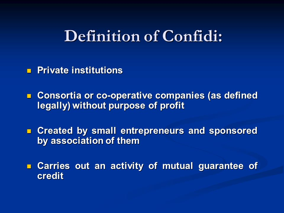 Definition of Confidi: Private institutions Private institutions Consortia or co-operative companies (as defined legally) without purpose of profit Consortia or co-operative companies (as defined legally) without purpose of profit Created by small entrepreneurs and sponsored by association of them Created by small entrepreneurs and sponsored by association of them Carries out an activity of mutual guarantee of credit Carries out an activity of mutual guarantee of credit