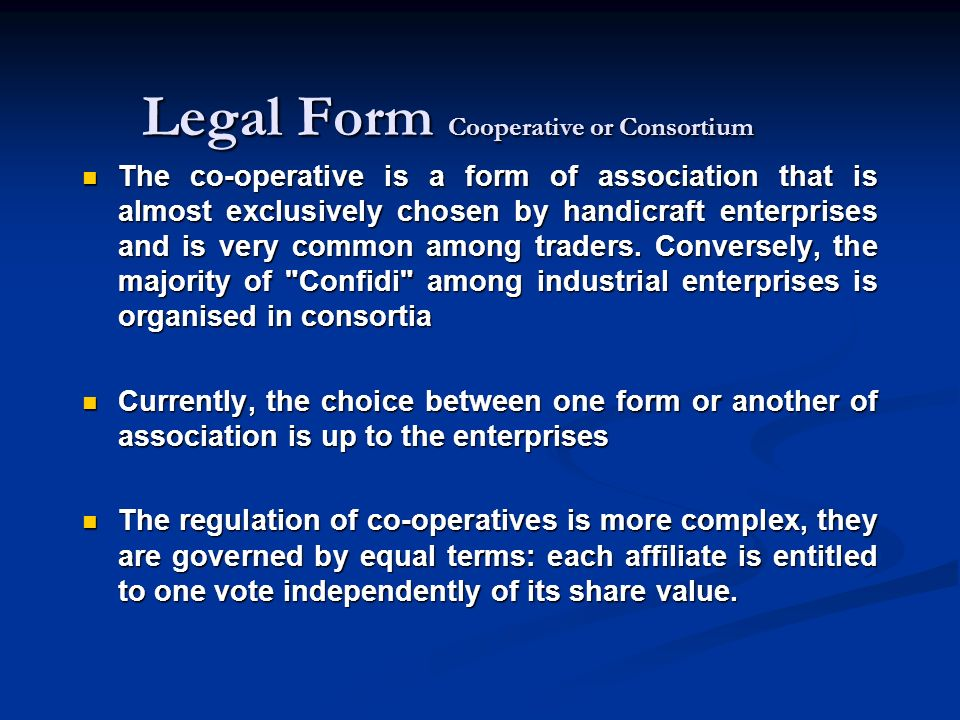 Legal Form Cooperative or Consortium The co-operative is a form of association that is almost exclusively chosen by handicraft enterprises and is very common among traders.
