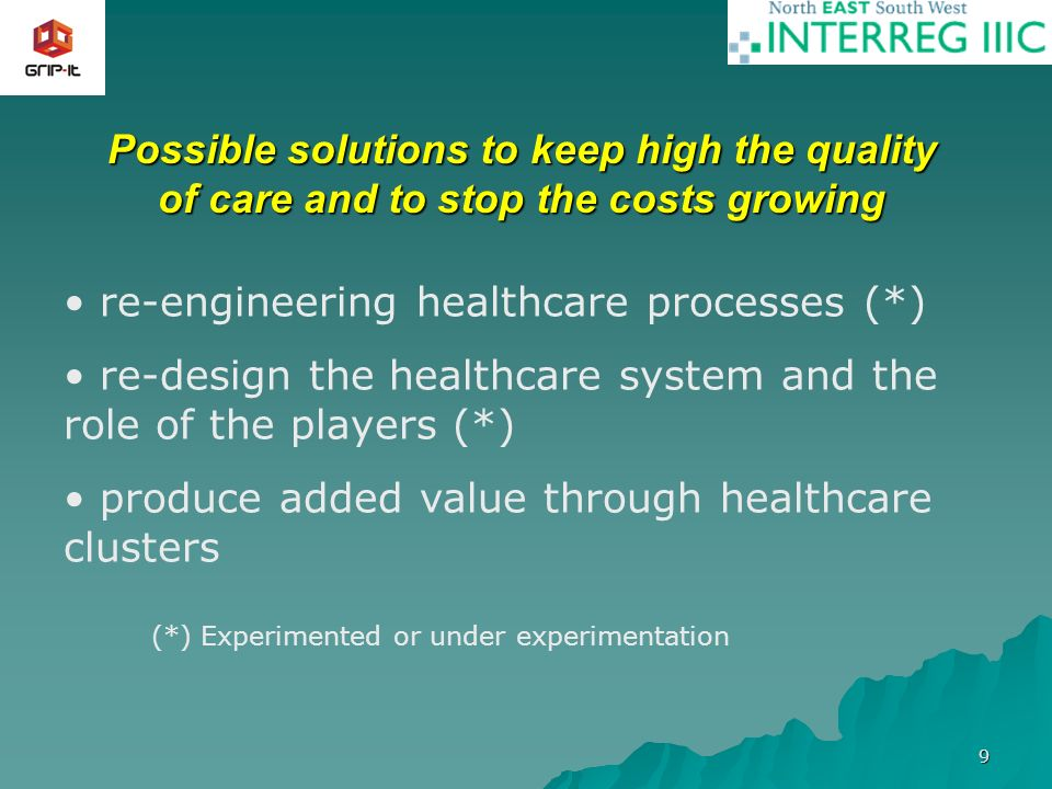 9 Possible solutions to keep high the quality of care and to stop the costs growing re-engineering healthcare processes (*) re-design the healthcare s