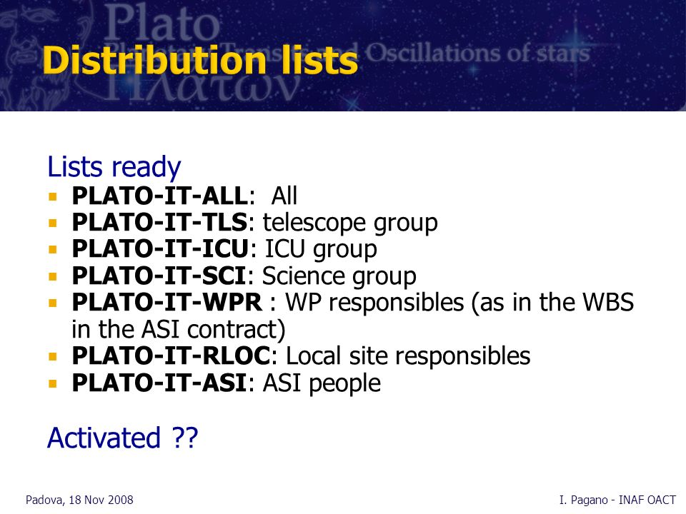 Lists ready PLATO-IT-ALL: All PLATO-IT-TLS: telescope group PLATO-IT-ICU: ICU group PLATO-IT-SCI: Science group PLATO-IT-WPR : WP responsibles (as in the WBS in the ASI contract) PLATO-IT-RLOC: Local site responsibles PLATO-IT-ASI: ASI people Activated .