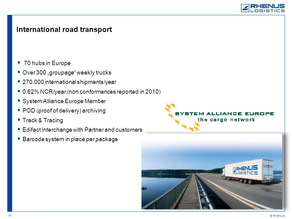 10 © RHENUS International road transport 70 hubs in Europe Over 300 groupage weekly trucks 270.000 international shipments/year 0,62% NCR/year (non conformances reported in 2010) System Alliance Europe Member POD (proof of delivery) archiving Track & Tracing Edifact Interchange with Partner and customers Barcode system in place per package