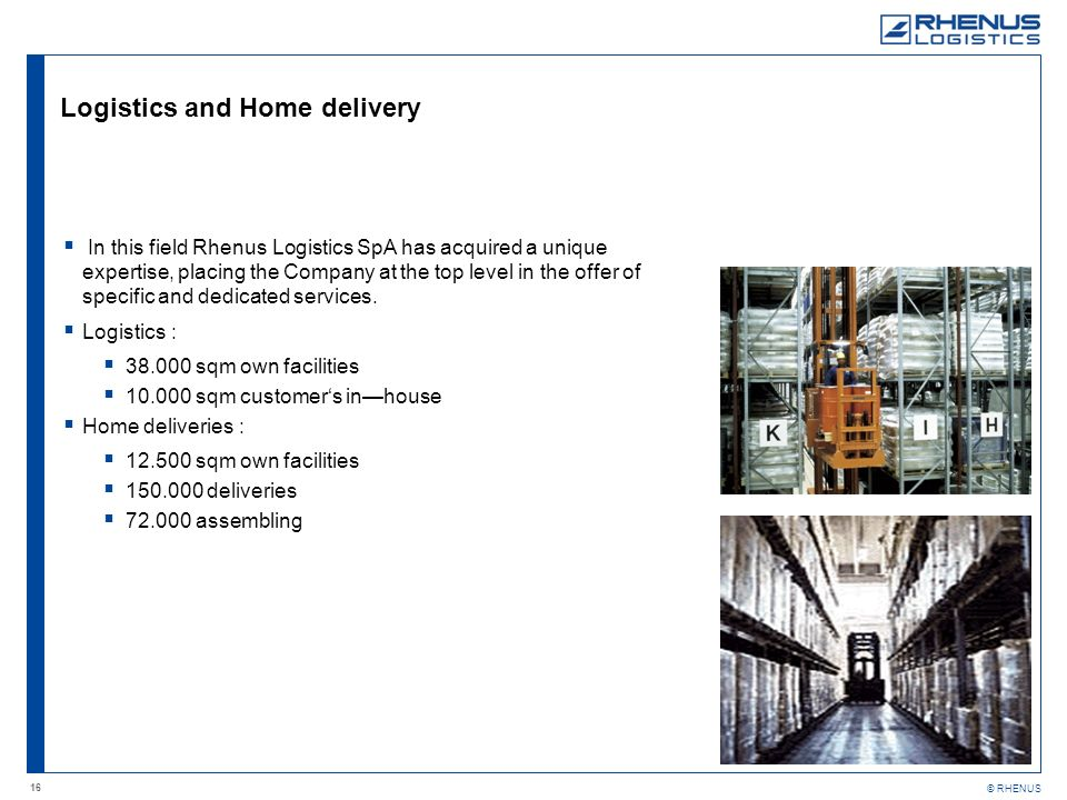 16 © RHENUS Logistics and Home delivery In this field Rhenus Logistics SpA has acquired a unique expertise, placing the Company at the top level in the offer of specific and dedicated services.