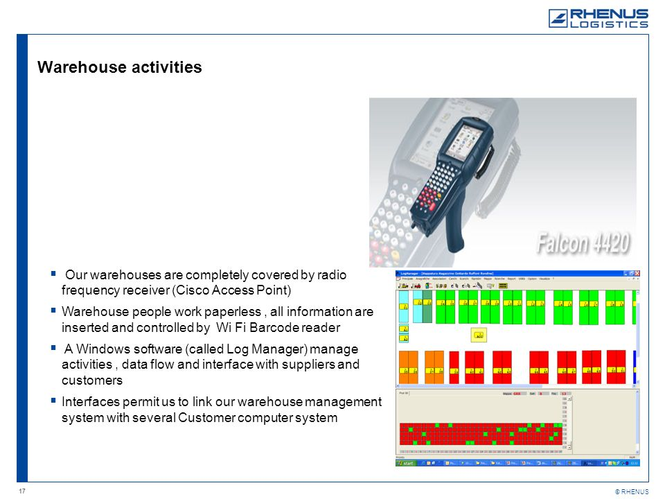 17 © RHENUS Warehouse activities Our warehouses are completely covered by radio frequency receiver (Cisco Access Point) Warehouse people work paperless, all information are inserted and controlled by Wi Fi Barcode reader A Windows software (called Log Manager) manage activities, data flow and interface with suppliers and customers Interfaces permit us to link our warehouse management system with several Customer computer system