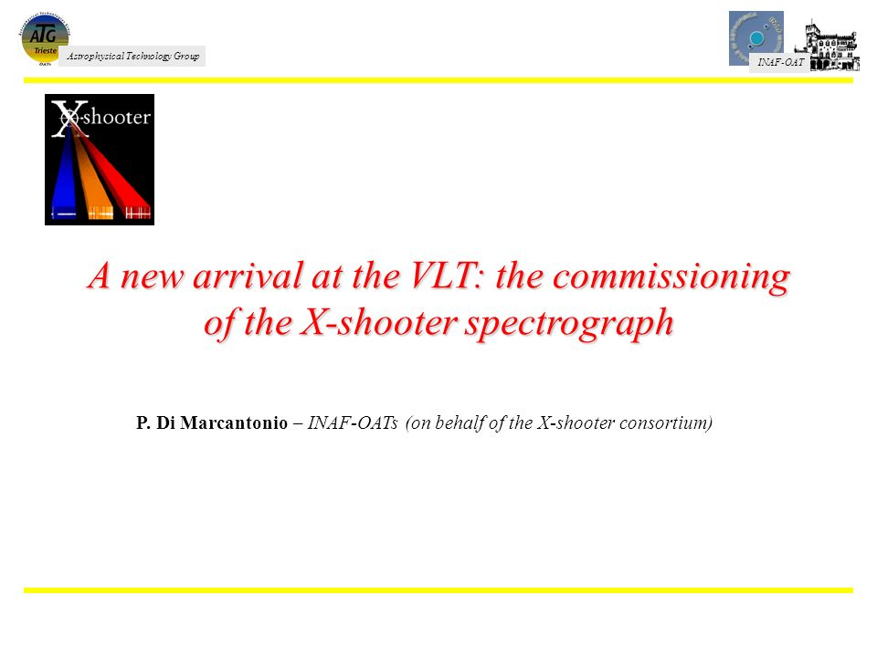 INAF-OAT Astrophysical Technology Group A new arrival at the VLT: the commissioning of the X-shooter spectrograph P. Di Marcantonio – INAF-OATs (on be