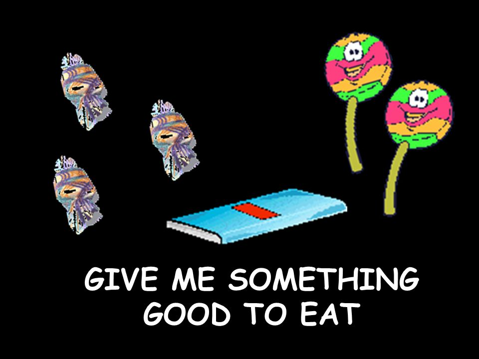 GIVE ME SOMETHING GOOD TO EAT