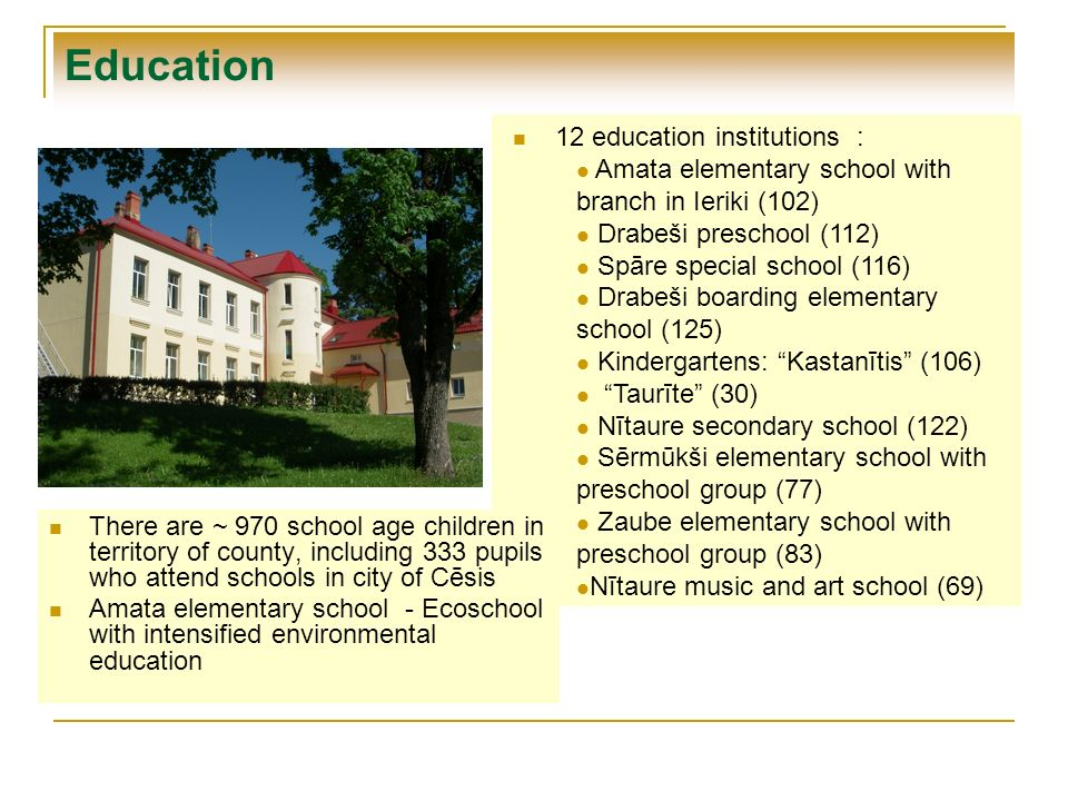 Education 12 education institutions : Amata elementary school with branch in Ieriki (102) Drabeši preschool (112) Spāre special school (116) Drabeši boarding elementary school (125) Kindergartens: Kastanītis (106) Taurīte (30) Nītaure secondary school (122) Sērmūkši elementary school with preschool group (77) Zaube elementary school with preschool group (83) Nītaure music and art school (69) There are ~ 970 school age children in territory of county, including 333 pupils who attend schools in city of Cēsis Amata elementary school - Ecoschool with intensified environmental education