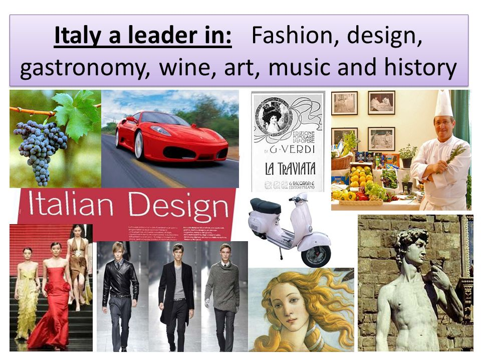 Italy a leader in: Fashion, design, gastronomy, wine, art, music and history