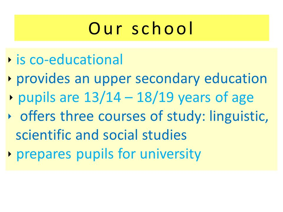 Our school is co-educational provides an upper secondary education pupils are 13/14 – 18/19 years of age offers three courses of study: linguistic, scientific and social studies prepares pupils for university