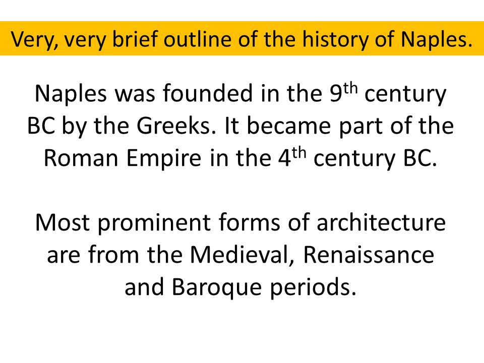 Naples was founded in the 9 th century BC by the Greeks. It became part of the Roman Empire in the 4 th century BC. Most prominent forms of architectu