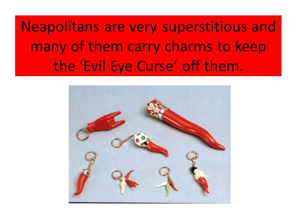 Neapolitans are very superstitious and many of them carry charms to keep the Evil Eye Curse off them.