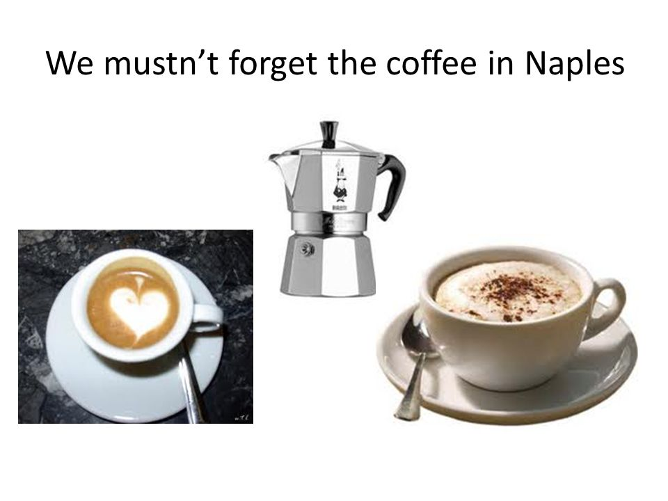 We mustnt forget the coffee in Naples