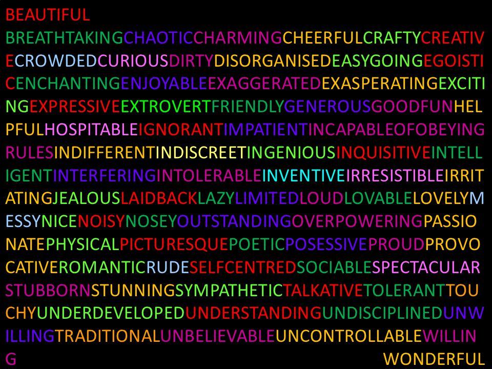 BEAUTIFUL BREATHTAKINGCHAOTICCHARMINGCHEERFULCRAFTYCREATIV ECROWDEDCURIOUSDIRTYDISORGANISEDEASYGOINGEGOISTI CENCHANTINGENJOYABLEEXAGGERATEDEXASPERATIN