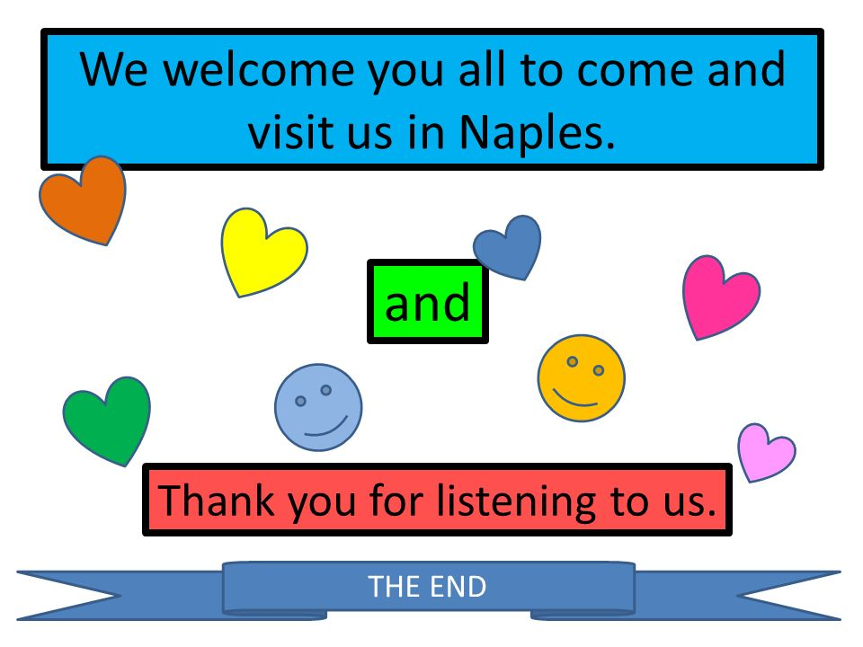 We welcome you all to come and visit us in Naples. and Thank you for listening to us. THE END