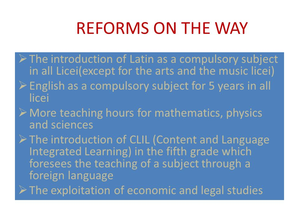 REFORMS ON THE WAY The introduction of Latin as a compulsory subject in all Licei(except for the arts and the music licei) English as a compulsory sub