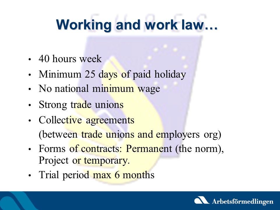 Working and work law… 40 hours week Minimum 25 days of paid holiday No national minimum wage Strong trade unions Collective agreements (between trade