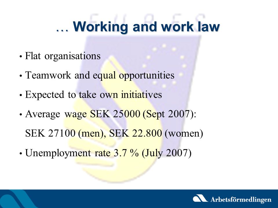 … Working and work law Flat organisations Teamwork and equal opportunities Expected to take own initiatives Average wage SEK 25000 (Sept 2007): SEK 27