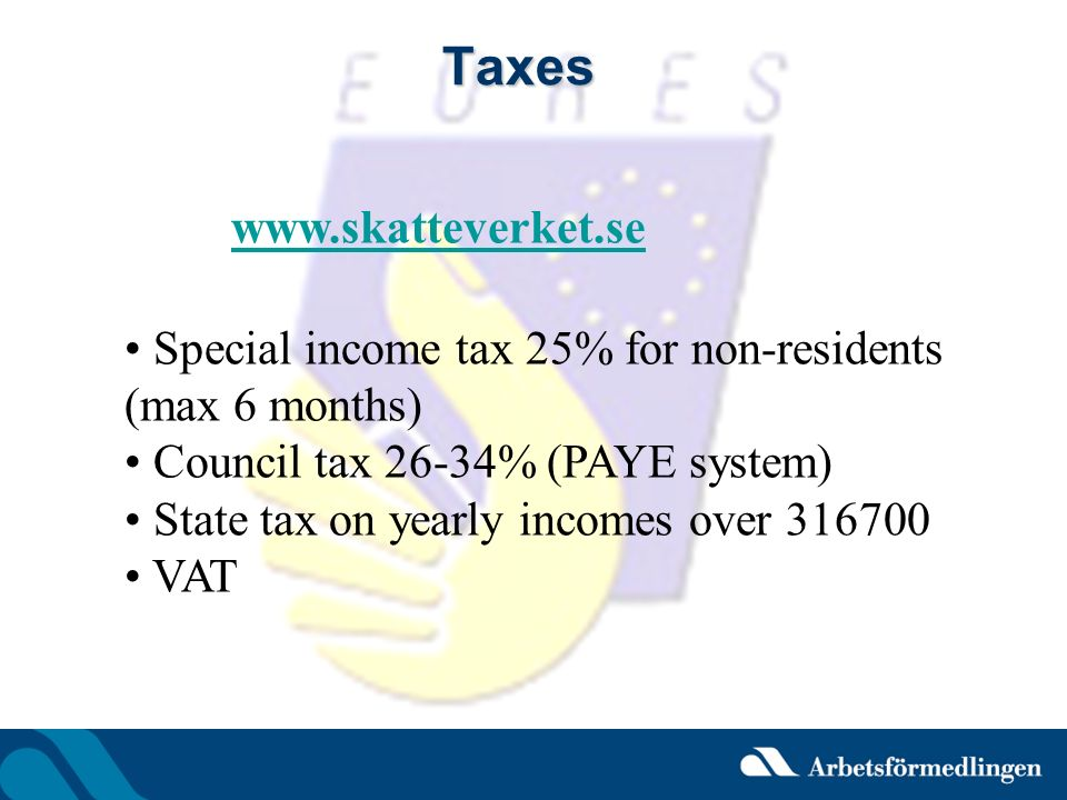 Taxes www.skatteverket.se Special income tax 25% for non-residents (max 6 months) Council tax 26-34% (PAYE system) State tax on yearly incomes over 31