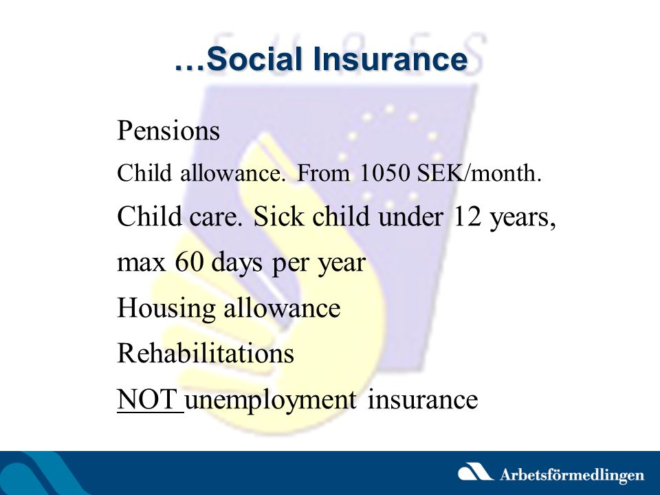 …Social Insurance Pensions Child allowance. From 1050 SEK/month. Child care. Sick child under 12 years, max 60 days per year Housing allowance Rehabil