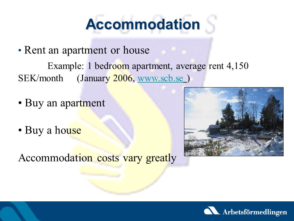 Accommodation Rent an apartment or house Example: 1 bedroom apartment, average rent 4,150 SEK/month (January 2006, www.scb.se )www.scb.se Buy an apart