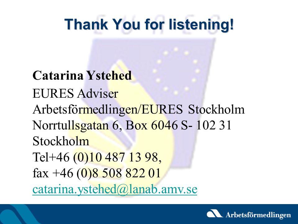 Thank You for listening! Catarina Ystehed EURES Adviser Arbetsförmedlingen/EURES Stockholm Norrtullsgatan 6, Box 6046 S- 102 31 Stockholm Tel+46 (0)10