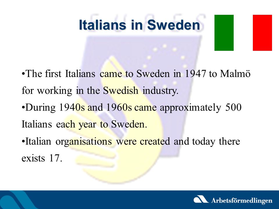 Italians in Sweden The first Italians came to Sweden in 1947 to Malmö for working in the Swedish industry. During 1940s and 1960s came approximately 5
