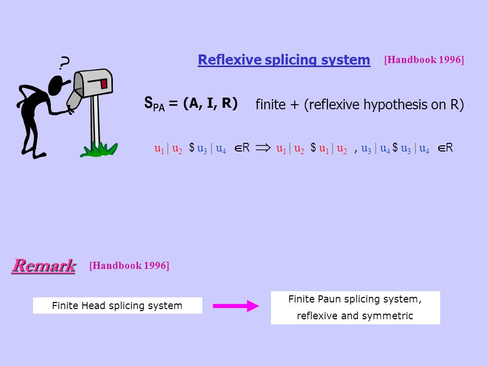 u 1 | u 2 $ u 3 | u 4 R u 1 | u 2 $ u 1 | u 2, u 3 | u 4 $ u 3 | u 4 R S PA = (A, I, R) finite + (reflexive hypothesis on R) Reflexive splicing system [Handbook 1996] Finite Head splicing system Finite Paun splicing system, reflexive and symmetricRemark [Handbook 1996]