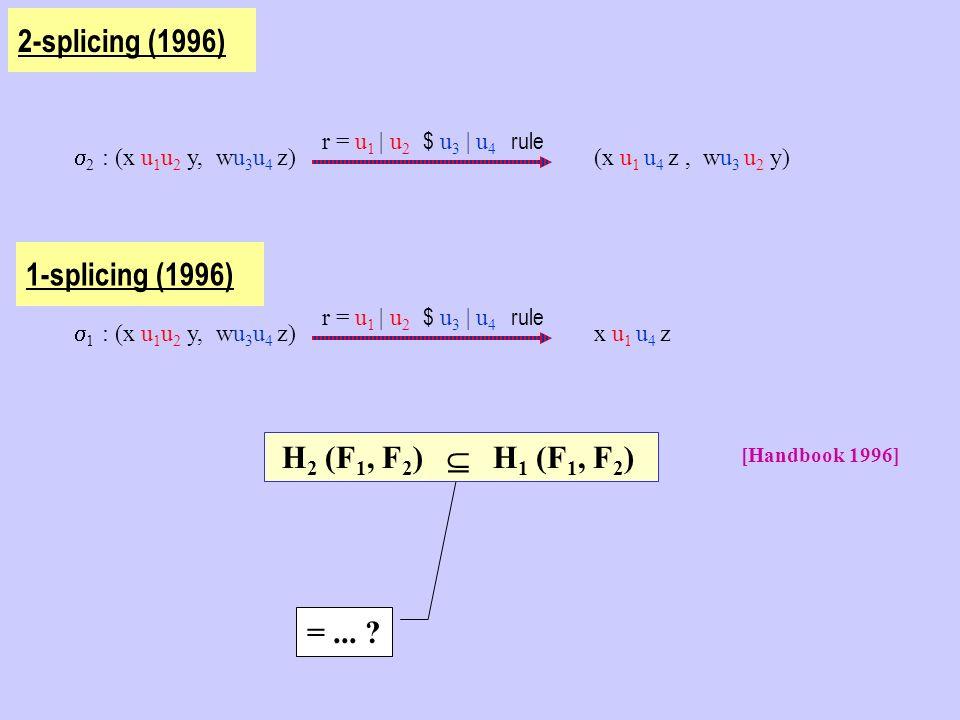 2 : (x u 1 u 2 y, wu 3 u 4 z) r = u 1   u 2 $ u 3   u 4 rule (x u 1 u 4 z, wu 3 u 2 y) 2-splicing (1996) 1 : (x u 1 u 2 y, wu 3 u 4 z) r = u 1   u 2 $ u 3   u 4 rule x u 1 u 4 z 1-splicing (1996) =...