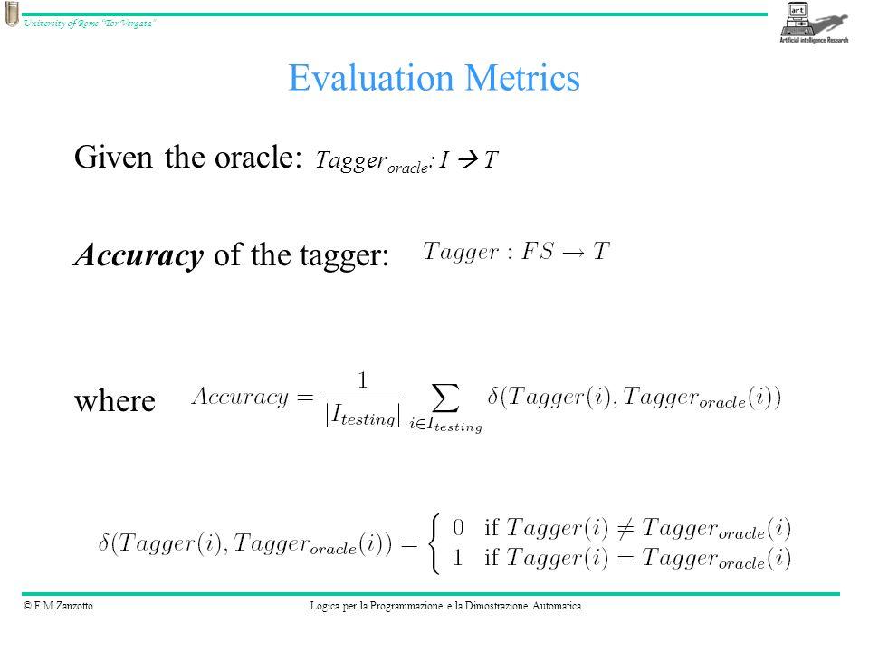© F.M.ZanzottoLogica per la Programmazione e la Dimostrazione Automatica University of Rome Tor Vergata Evaluation Metrics Given the oracle: Tagger oracle : I T Accuracy of the tagger: where