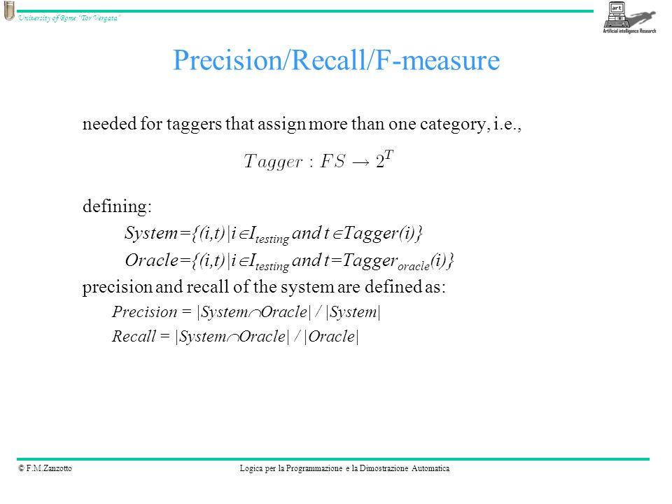 © F.M.ZanzottoLogica per la Programmazione e la Dimostrazione Automatica University of Rome Tor Vergata Precision/Recall/F-measure needed for taggers that assign more than one category, i.e., defining: System={(i,t)|i I testing and t Tagger(i)} Oracle={(i,t)|i I testing and t=Tagger oracle (i)} precision and recall of the system are defined as: Precision = |System Oracle| / |System| Recall = |System Oracle| / |Oracle|