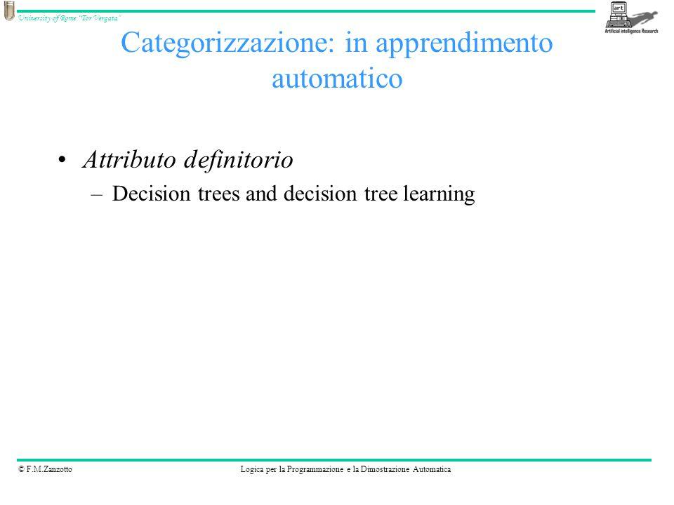© F.M.ZanzottoLogica per la Programmazione e la Dimostrazione Automatica University of Rome Tor Vergata Categorizzazione: in apprendimento automatico Attributo definitorio –Decision trees and decision tree learning