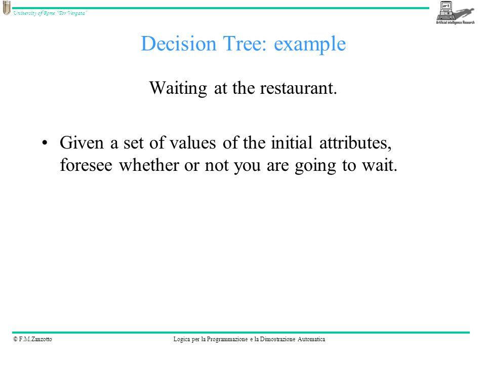 © F.M.ZanzottoLogica per la Programmazione e la Dimostrazione Automatica University of Rome Tor Vergata Decision Tree: example Waiting at the restaurant.