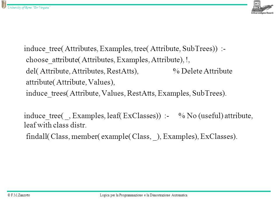 © F.M.ZanzottoLogica per la Programmazione e la Dimostrazione Automatica University of Rome Tor Vergata induce_tree( Attributes, Examples, tree( Attribute, SubTrees)) :- choose_attribute( Attributes, Examples, Attribute), !, del( Attribute, Attributes, RestAtts), % Delete Attribute attribute( Attribute, Values), induce_trees( Attribute, Values, RestAtts, Examples, SubTrees).