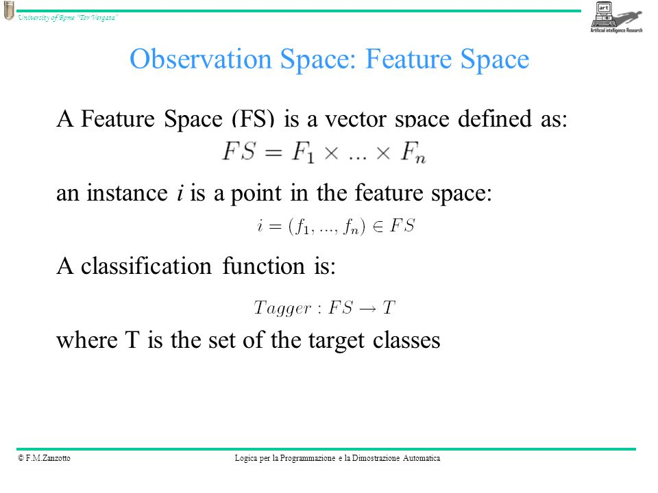 © F.M.ZanzottoLogica per la Programmazione e la Dimostrazione Automatica University of Rome Tor Vergata Observation Space: Feature Space A Feature Space (FS) is a vector space defined as: an instance i is a point in the feature space: A classification function is: where T is the set of the target classes