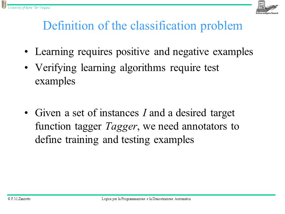 © F.M.ZanzottoLogica per la Programmazione e la Dimostrazione Automatica University of Rome Tor Vergata Definition of the classification problem Learning requires positive and negative examples Verifying learning algorithms require test examples Given a set of instances I and a desired target function tagger Tagger, we need annotators to define training and testing examples