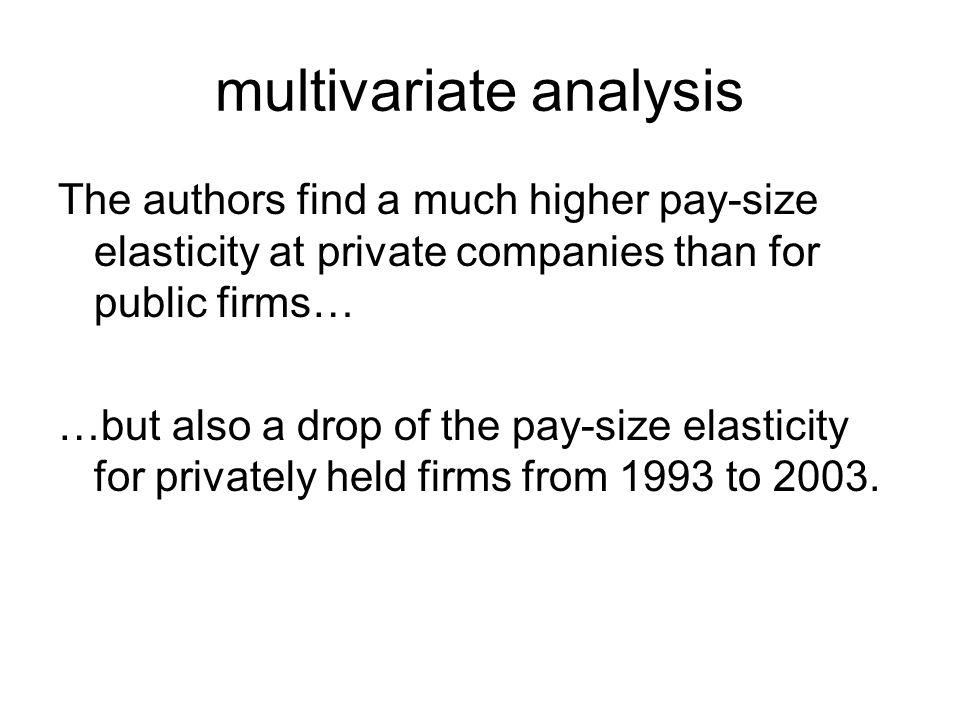 multivariate analysis The authors find a much higher pay-size elasticity at private companies than for public firms… …but also a drop of the pay-size elasticity for privately held firms from 1993 to 2003.