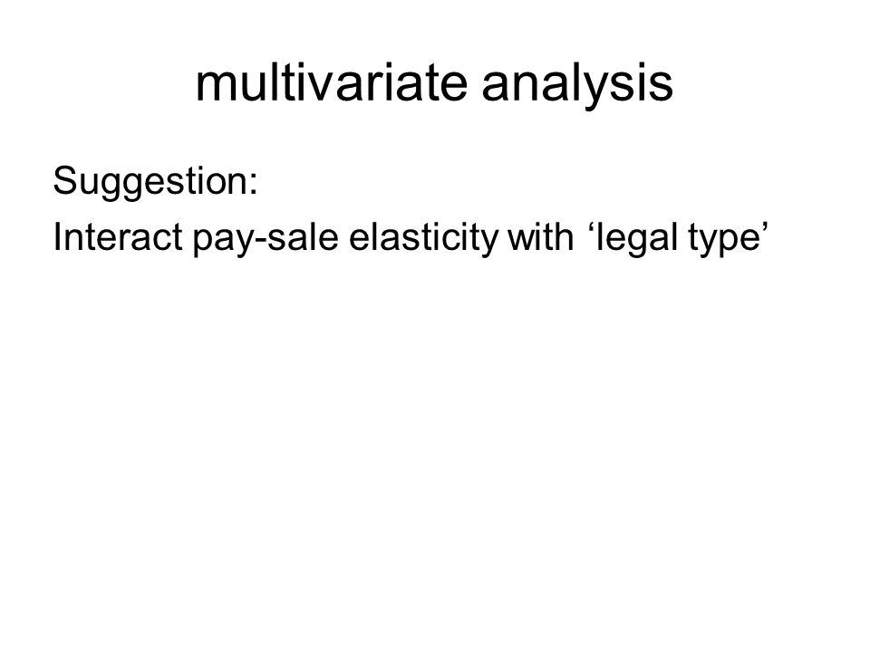 multivariate analysis Suggestion: Interact pay-sale elasticity with legal type