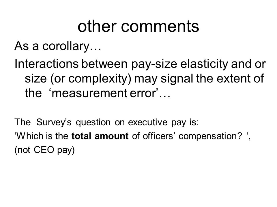 other comments As a corollary… Interactions between pay-size elasticity and or size (or complexity) may signal the extent of the measurement error… The Surveys question on executive pay is: Which is the total amount of officers compensation , (not CEO pay)