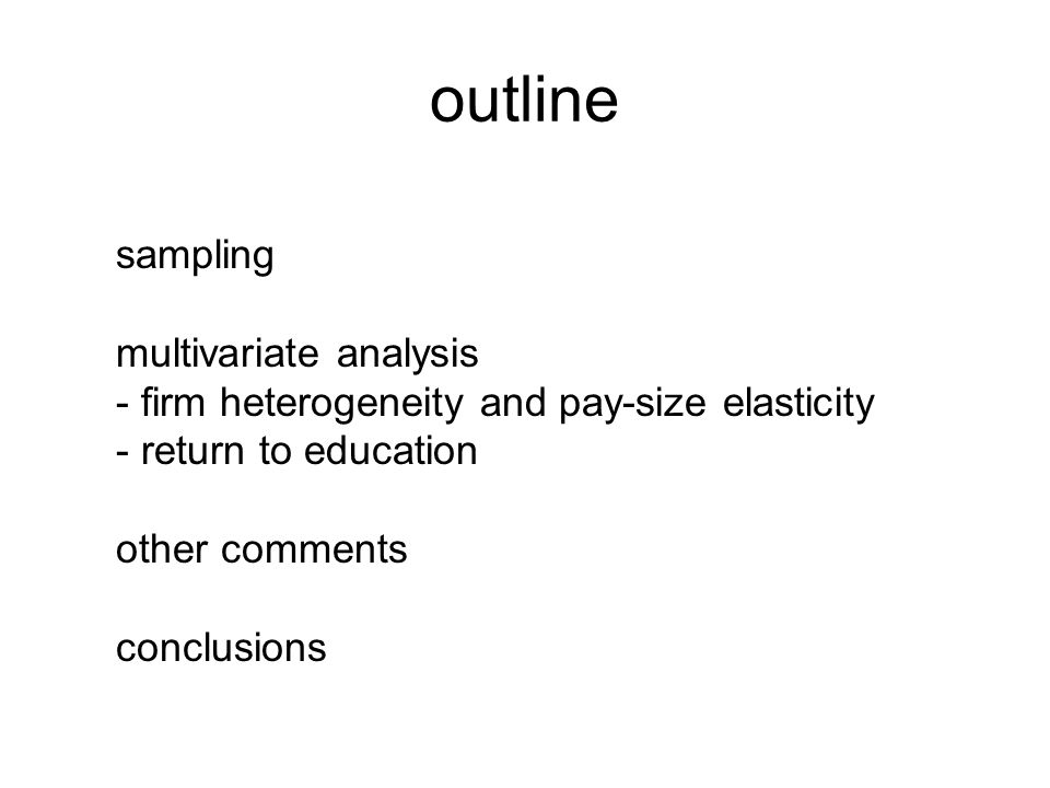 outline sampling multivariate analysis - firm heterogeneity and pay-size elasticity - return to education other comments conclusions