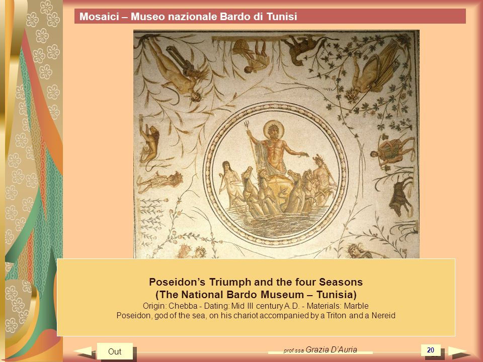 prof.ssa Grazia DAuria 20 Poseidons Triumph and the four Seasons (The National Bardo Museum – Tunisia) Origin: Chebba - Dating: Mid III century A.D. -