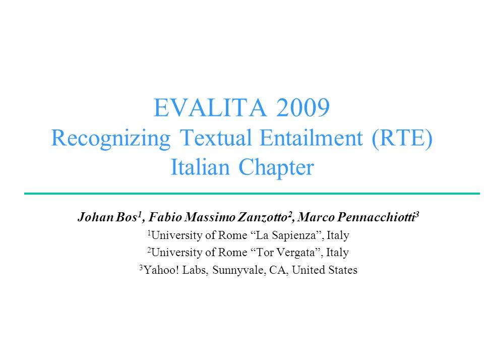 EVALITA 2009 Recognizing Textual Entailment (RTE) Italian Chapter Johan Bos 1, Fabio Massimo Zanzotto 2, Marco Pennacchiotti 3 1 University of Rome La Sapienza, Italy 2 University of Rome Tor Vergata, Italy 3 Yahoo.