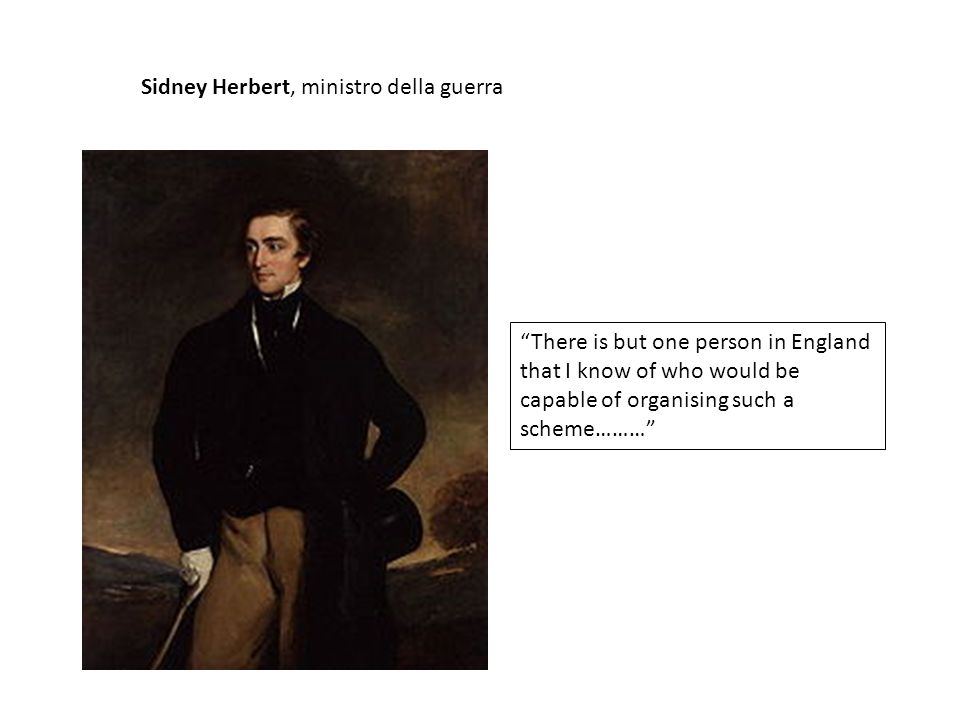 Sidney Herbert, ministro della guerra There is but one person in England that I know of who would be capable of organising such a scheme………