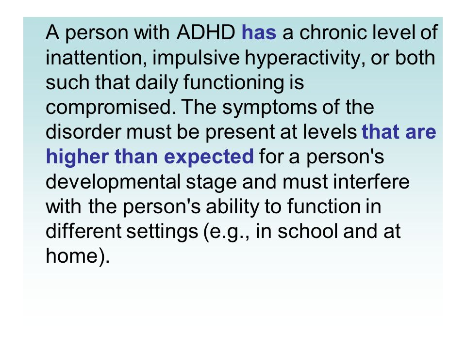 A person with ADHD has a chronic level of inattention, impulsive hyperactivity, or both such that daily functioning is compromised. The symptoms of th